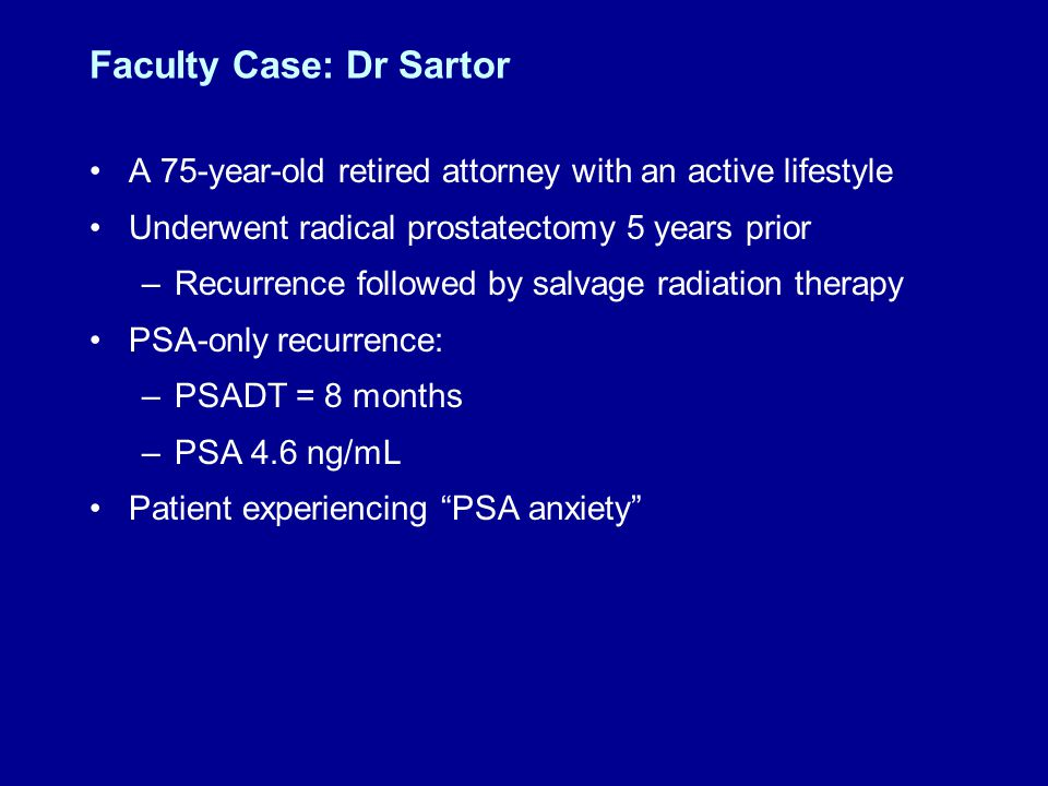Faculty Case: Dr Sartor A 75-year-old retired attorney with an active lifestyle Underwent radical prostatectomy 5 years prior –Recurrence followed by salvage radiation therapy PSA-only recurrence: –PSADT = 8 months –PSA 4.6 ng/mL Patient experiencing PSA anxiety