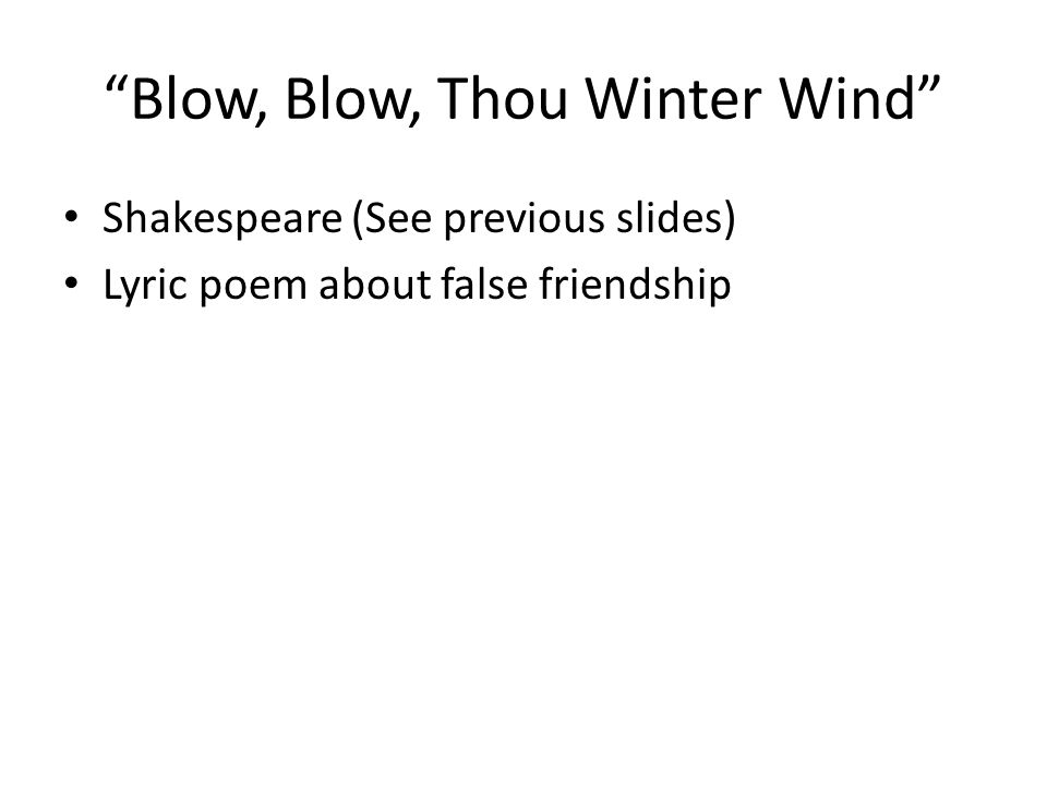 """Blow, Blow, Thou Winter Wind"" Shakespeare (See previous slides) Lyric poem about false friendship"