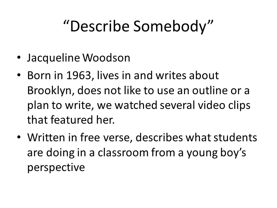 """Describe Somebody"" Jacqueline Woodson Born in 1963, lives in and writes about Brooklyn, does not like to use an outline or a plan to write, we watche"