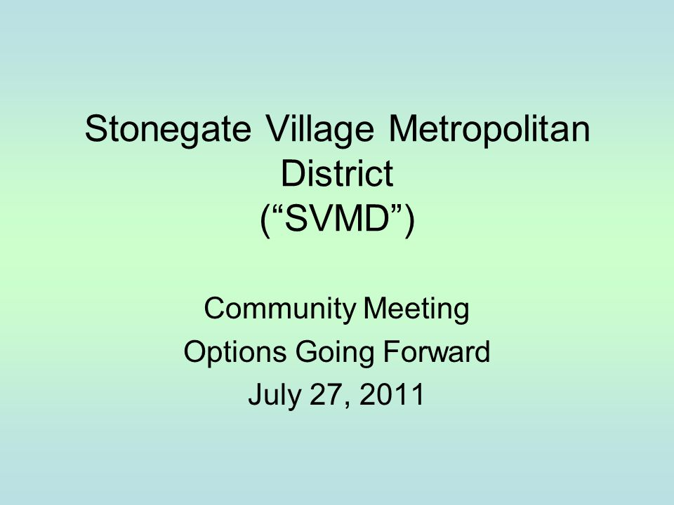 "Stonegate Village Metropolitan District (""SVMD"") Community Meeting Options Going Forward July 27, 2011"