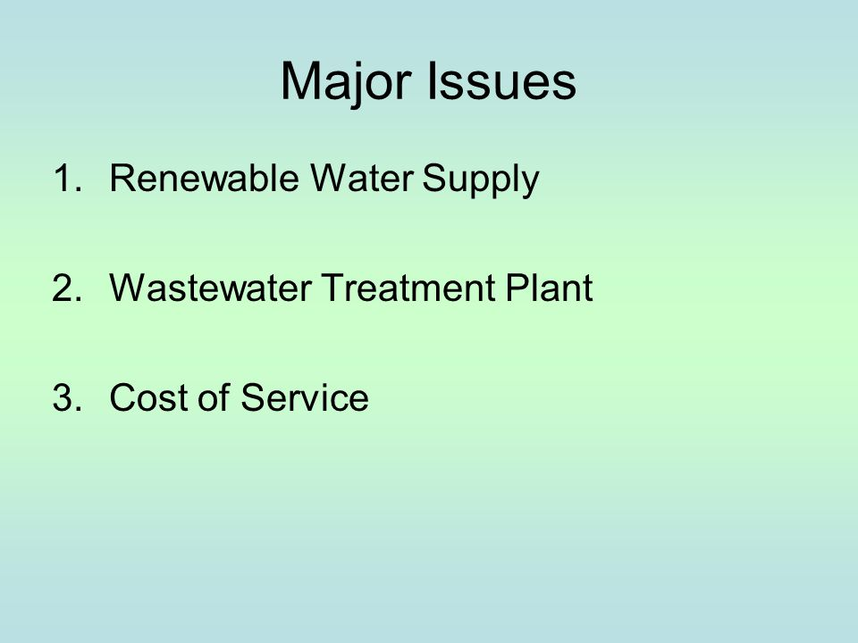 Major Issues 1.Renewable Water Supply 2.Wastewater Treatment Plant 3.Cost of Service