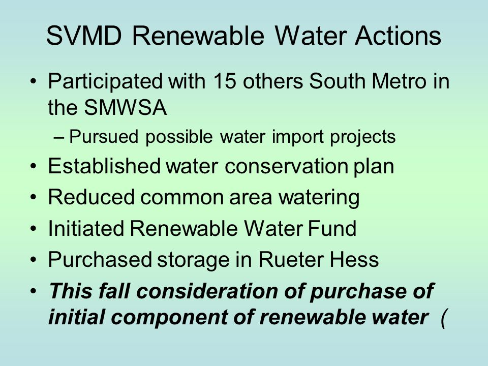 SVMD Renewable Water Actions Participated with 15 others South Metro in the SMWSA –Pursued possible water import projects Established water conservati