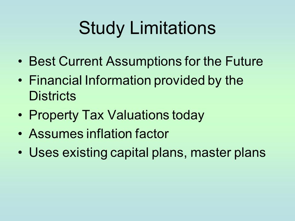 Study Limitations Best Current Assumptions for the Future Financial Information provided by the Districts Property Tax Valuations today Assumes inflat