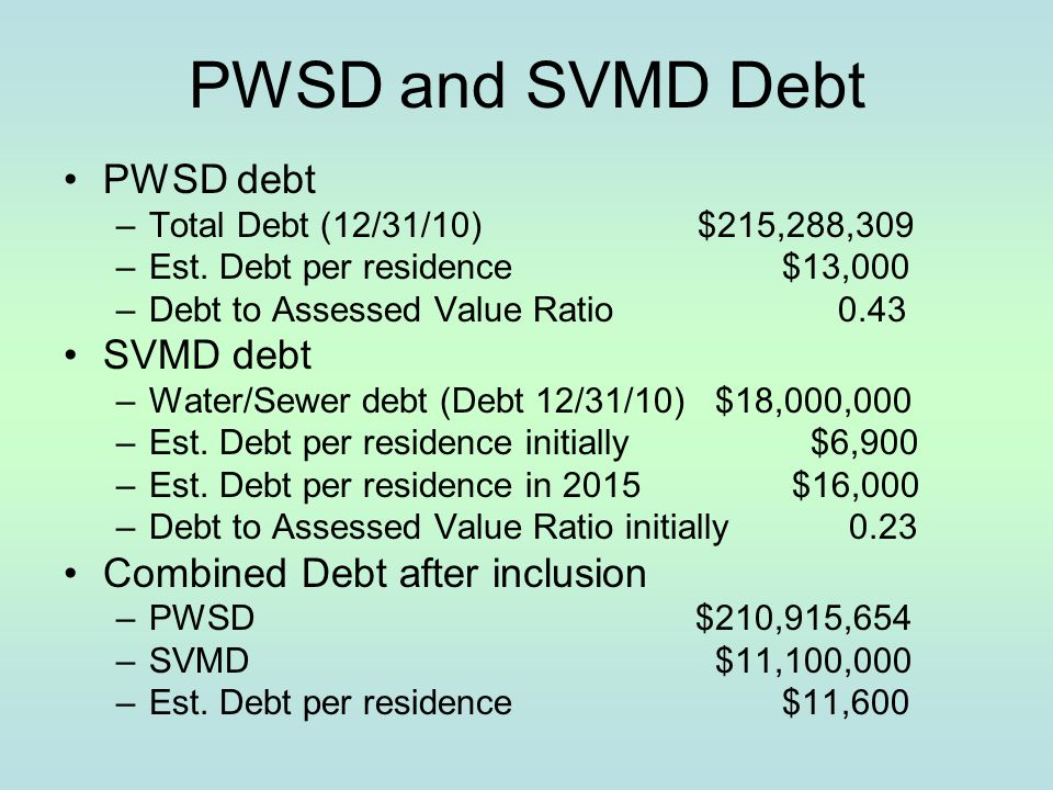 PWSD and SVMD Debt PWSD debt –Total Debt (12/31/10) $215,288,309 –Est. Debt per residence $13,000 –Debt to Assessed Value Ratio 0.43 SVMD debt –Water/