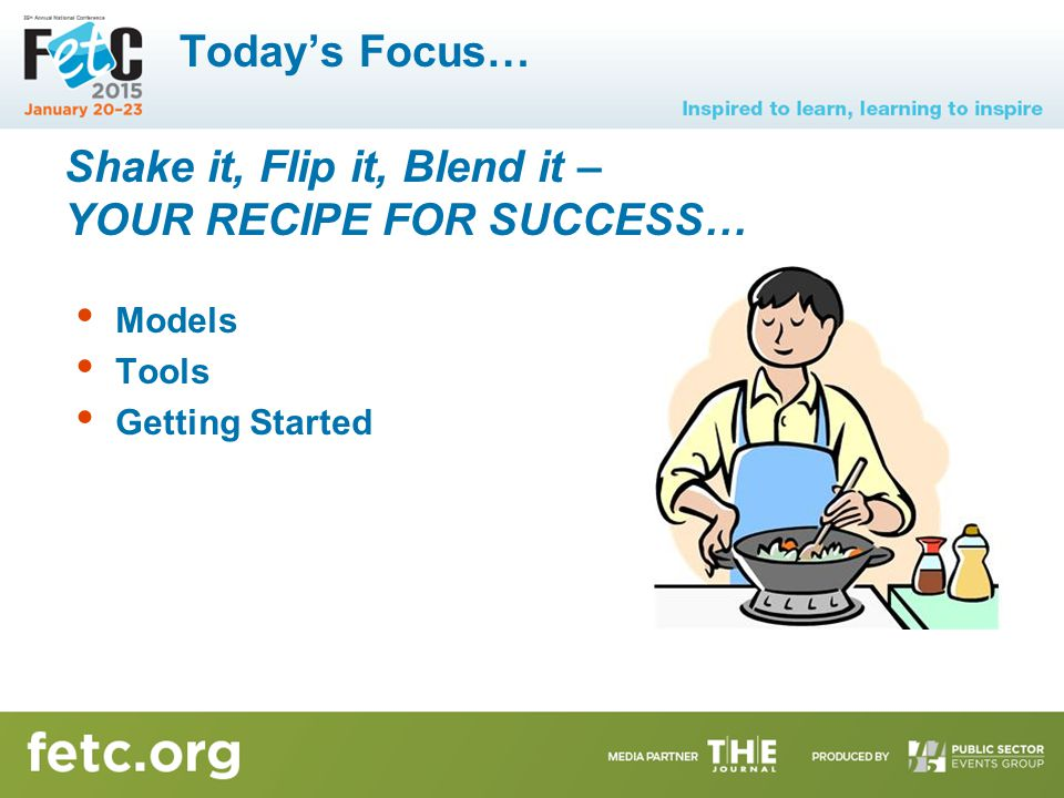 Today's Focus… Models Tools Getting Started Shake it, Flip it, Blend it – YOUR RECIPE FOR SUCCESS…