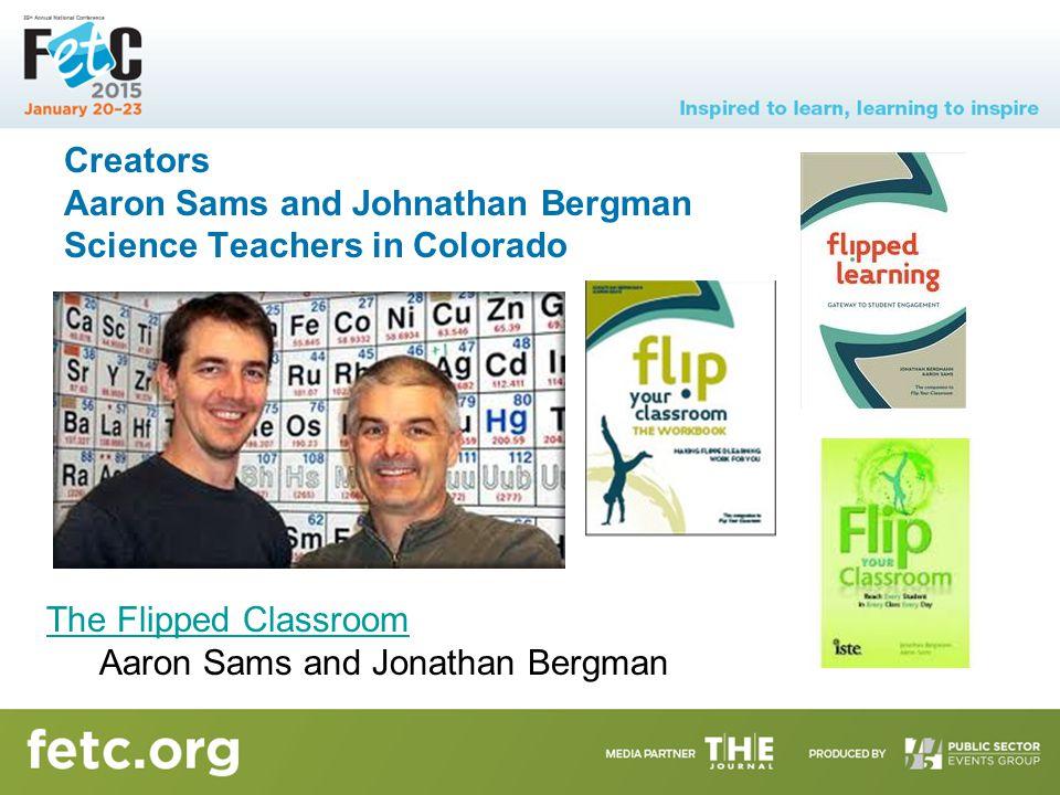 Creators Aaron Sams and Johnathan Bergman Science Teachers in Colorado The Flipped Classroom Aaron Sams and Jonathan Bergman