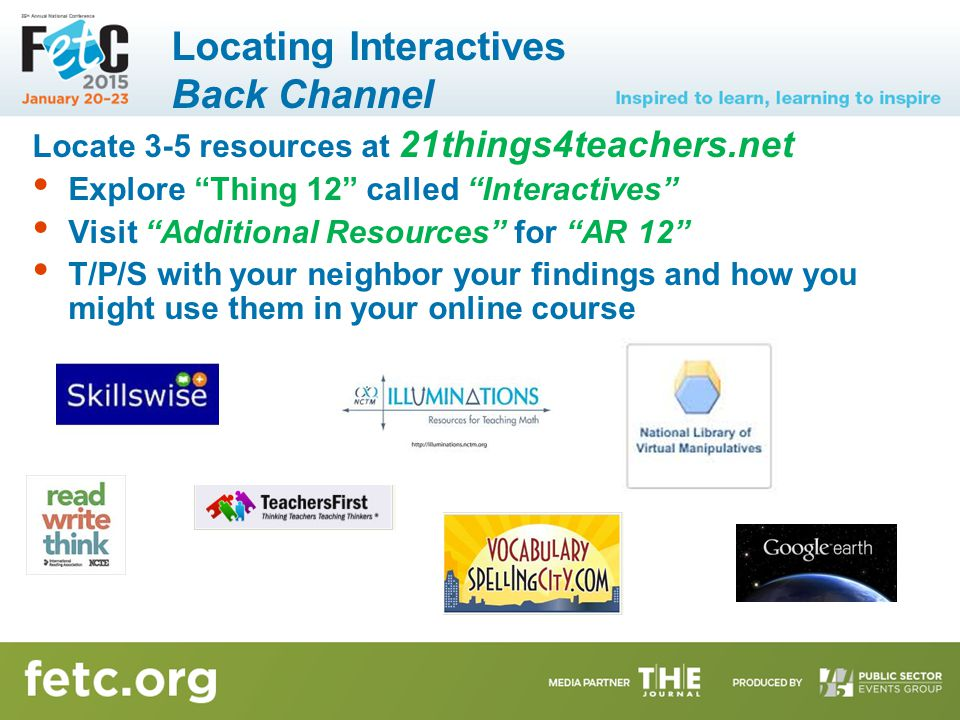Locating Interactives Back Channel Locate 3-5 resources at 21things4teachers.net Explore Thing 12 called Interactives Visit Additional Resources for AR 12 T/P/S with your neighbor your findings and how you might use them in your online course