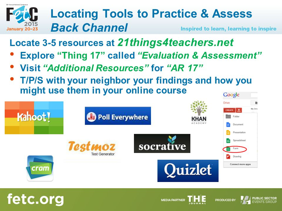 Locating Tools to Practice & Assess Back Channel Locate 3-5 resources at 21things4teachers.net Explore Thing 17 called Evaluation & Assessment Visit Additional Resources for AR 17 T/P/S with your neighbor your findings and how you might use them in your online course