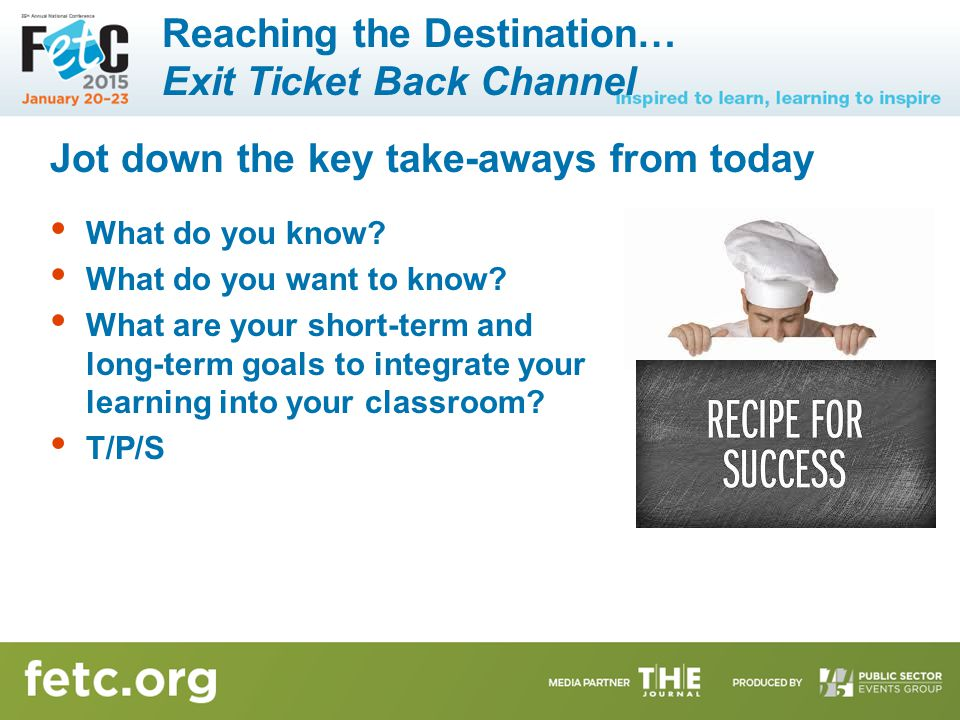 Reaching the Destination… Exit Ticket Back Channel Jot down the key take-aways from today What do you know? What do you want to know? What are your sh