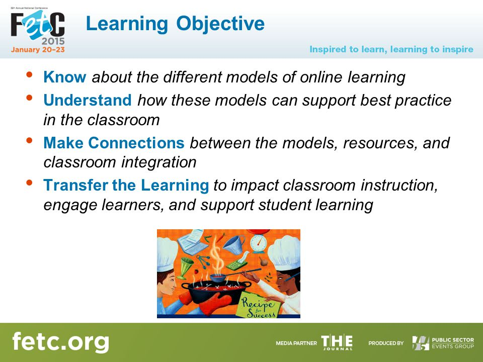 Learning Objective Know about the different models of online learning Understand how these models can support best practice in the classroom Make Connections between the models, resources, and classroom integration Transfer the Learning to impact classroom instruction, engage learners, and support student learning