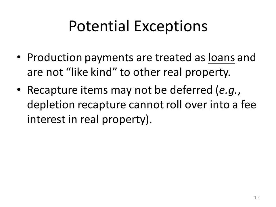 Potential Exceptions Production payments are treated as loans and are not like kind to other real property.