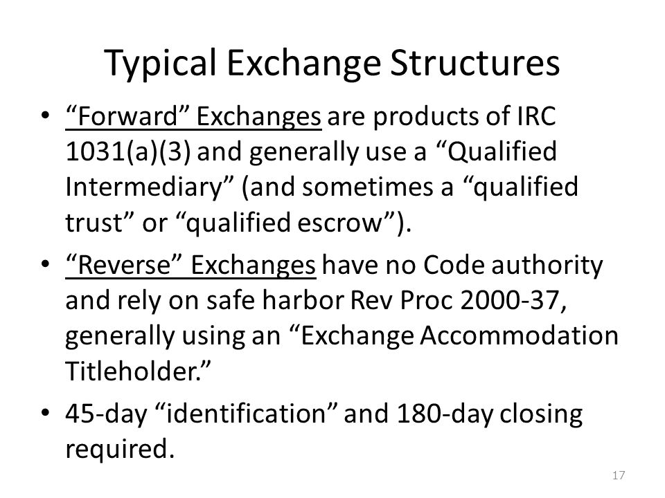 Typical Exchange Structures Forward Exchanges are products of IRC 1031(a)(3) and generally use a Qualified Intermediary (and sometimes a qualified trust or qualified escrow ).