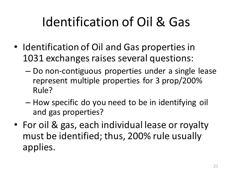 Identification of Oil & Gas Identification of Oil and Gas properties in 1031 exchanges raises several questions: – Do non-contiguous properties under a single lease represent multiple properties for 3 prop/200% Rule.