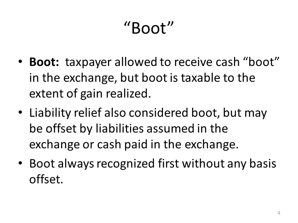 Boot Boot: taxpayer allowed to receive cash boot in the exchange, but boot is taxable to the extent of gain realized.