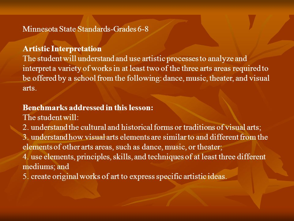 Minnesota State Standards-Grades 6-8 Artistic Interpretation The student will understand and use artistic processes to analyze and interpret a variety of works in at least two of the three arts areas required to be offered by a school from the following: dance, music, theater, and visual arts.