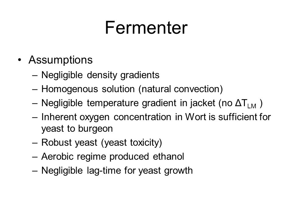 Fermenter Assumptions –Negligible density gradients –Homogenous solution (natural convection) –Negligible temperature gradient in jacket (no ΔT LM ) –Inherent oxygen concentration in Wort is sufficient for yeast to burgeon –Robust yeast (yeast toxicity) –Aerobic regime produced ethanol –Negligible lag-time for yeast growth