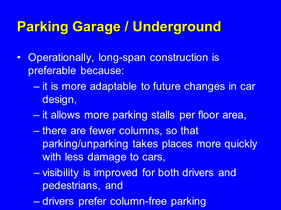 Parking Garage / Underground Operationally, long-span construction is preferable because: –it is more adaptable to future changes in car design, –it allows more parking stalls per floor area, –there are fewer columns, so that parking/unparking takes places more quickly with less damage to cars, –visibility is improved for both drivers and pedestrians, and –drivers prefer column-free parking