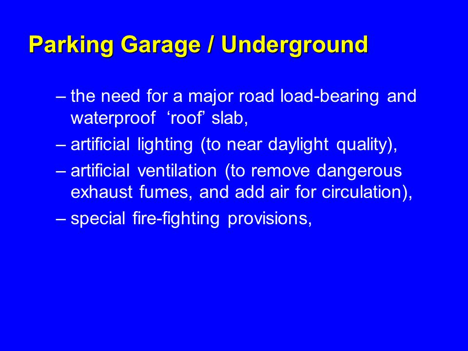 Parking Garage / Underground –the need for a major road load-bearing and waterproof 'roof' slab, –artificial lighting (to near daylight quality), –artificial ventilation (to remove dangerous exhaust fumes, and add air for circulation), –special fire-fighting provisions,