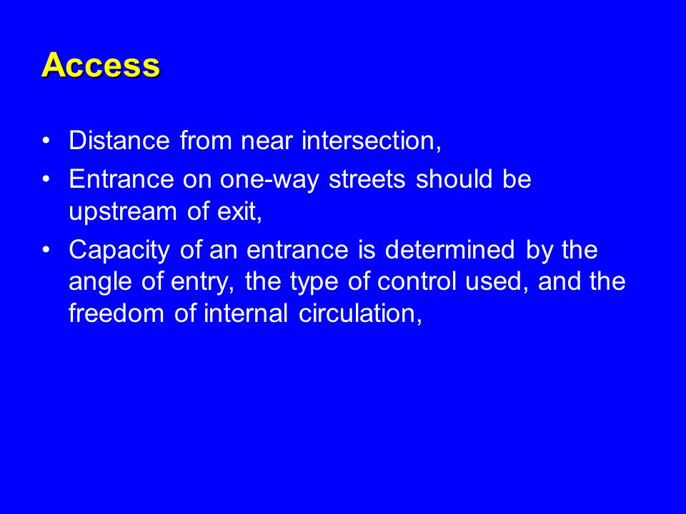 Access Distance from near intersection, Entrance on one-way streets should be upstream of exit, Capacity of an entrance is determined by the angle of entry, the type of control used, and the freedom of internal circulation,