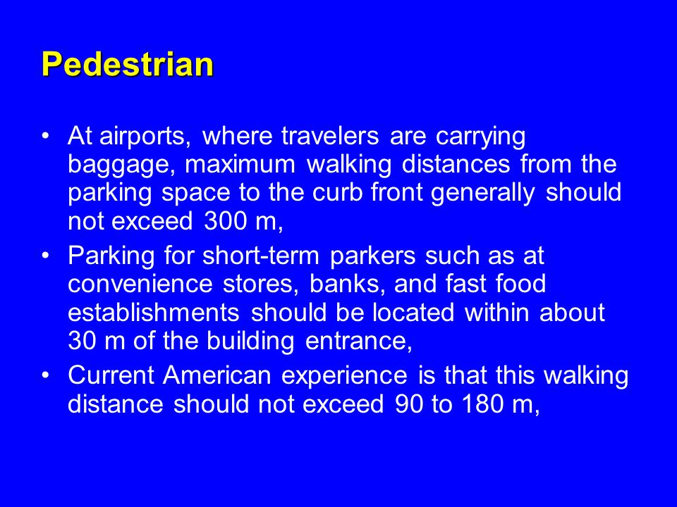 Pedestrian At airports, where travelers are carrying baggage, maximum walking distances from the parking space to the curb front generally should not exceed 300 m, Parking for short-term parkers such as at convenience stores, banks, and fast food establishments should be located within about 30 m of the building entrance, Current American experience is that this walking distance should not exceed 90 to 180 m,