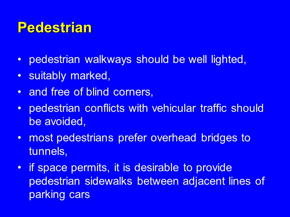 Pedestrian pedestrian walkways should be well lighted, suitably marked, and free of blind corners, pedestrian conflicts with vehicular traffic should be avoided, most pedestrians prefer overhead bridges to tunnels, if space permits, it is desirable to provide pedestrian sidewalks between adjacent lines of parking cars