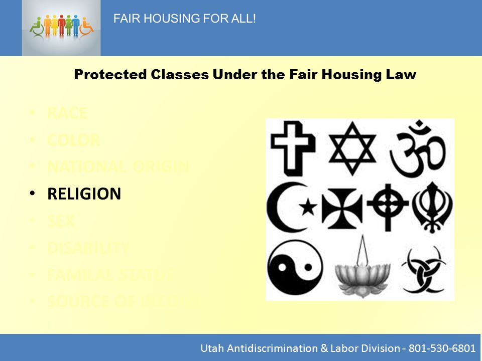 RACE COLOR NATIONAL ORIGIN RELIGION SEX DISABILITY FAMILAL STATUS SOURCE OF INCOME Utah Antidiscrimination & Labor Division - 801-530-6801 Protected Classes Under the Fair Housing Law