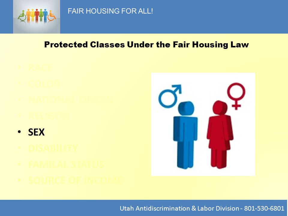 RACE COLOR NATIONAL ORIGIN RELIGON SEX DISABILITY FAMILAL STATUS SOURCE OF INCOME Utah Antidiscrimination & Labor Division - 801-530-6801 Protected Classes Under the Fair Housing Law