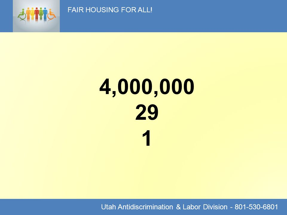 FAIR HOUSING FOR ALL! Utah Antidiscrimination & Labor Division - 801-530-6801 4,000,000 29 1