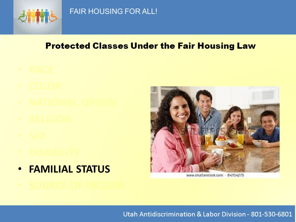 RACE COLOR NATIONAL ORIGIN RELIGON SEX DISABILITY FAMILIAL STATUS SOURCE OF INCOME Utah Antidiscrimination & Labor Division - 801-530-6801 Protected Classes Under the Fair Housing Law