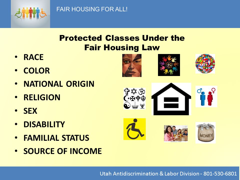 RACE COLOR NATIONAL ORIGIN RELIGION SEX DISABILITY FAMILIAL STATUS SOURCE OF INCOME Protected Classes Under the Fair Housing Law Utah Antidiscrimination & Labor Division - 801-530-6801