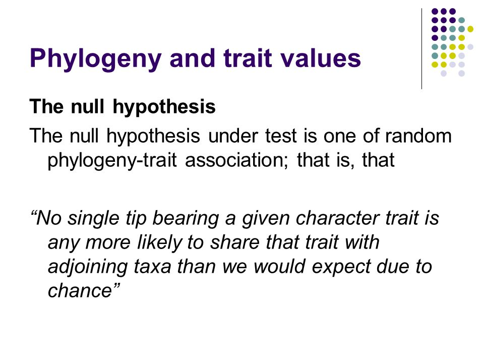 "Phylogeny and trait values The null hypothesis The null hypothesis under test is one of random phylogeny-trait association; that is, that ""No single t"
