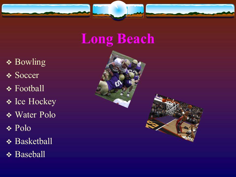 Long Beach  Bowling  Soccer  Football  Ice Hockey  Water Polo  Polo  Basketball  Baseball