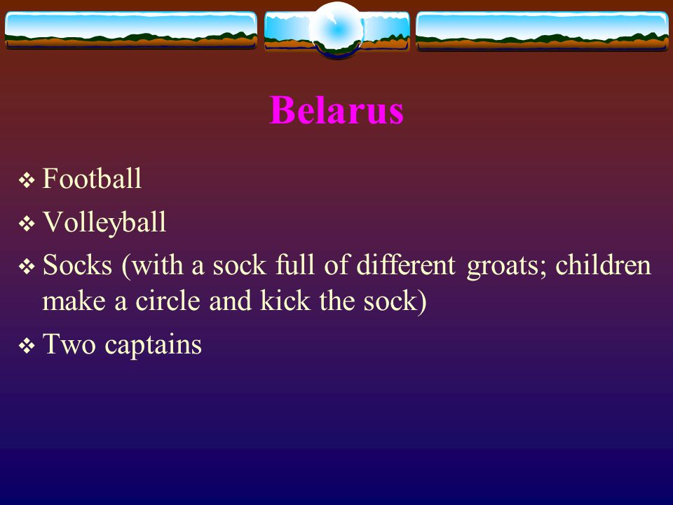Belarus  Football  Volleyball  Socks (with a sock full of different groats; children make a circle and kick the sock)  Two captains