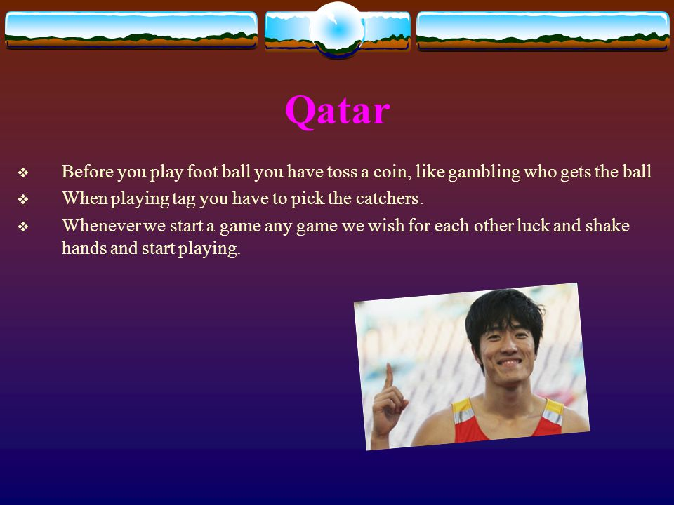 Qatar  Before you play foot ball you have toss a coin, like gambling who gets the ball  When playing tag you have to pick the catchers.