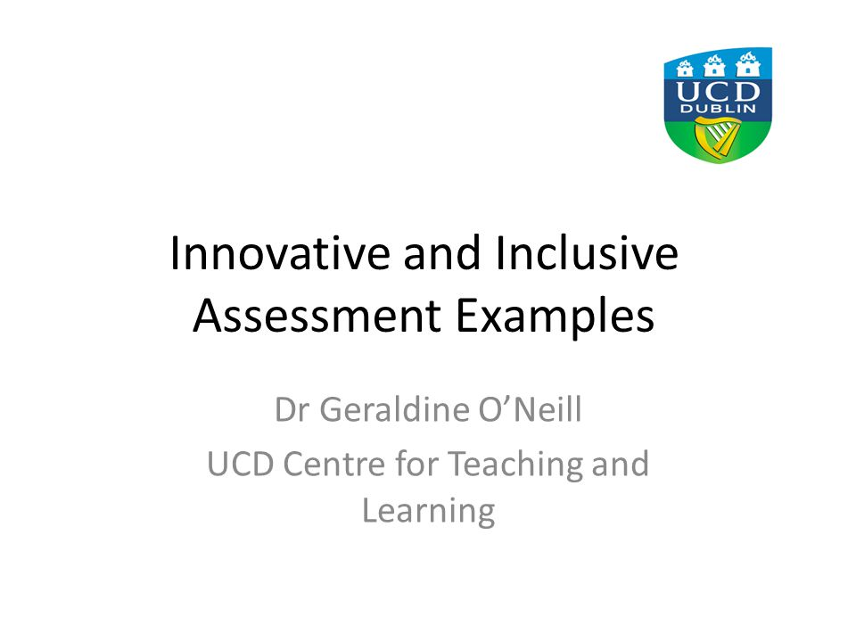 Innovative and Inclusive Assessment Examples Dr Geraldine O'Neill UCD Centre for Teaching and Learning