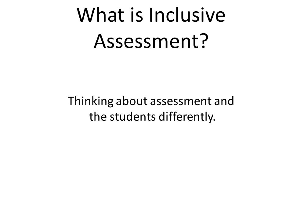What is Inclusive Assessment Thinking about assessment and the students differently.