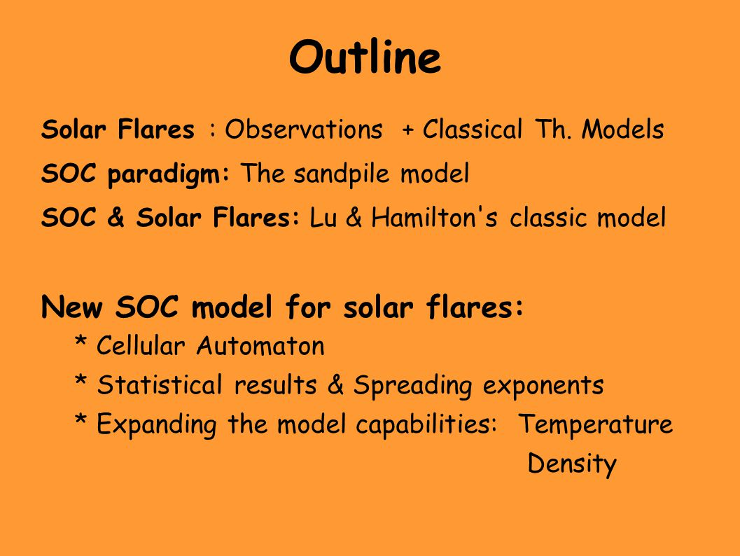 Outline Solar Flares: Observations + Classical Th. Models SOC paradigm: The sandpile model SOC & Solar Flares: Lu & Hamilton's classic model New SOC m
