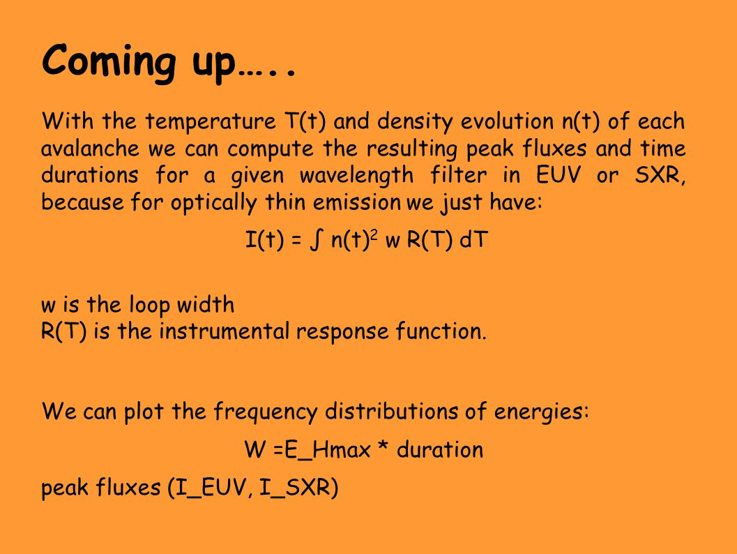 With the temperature T(t) and density evolution n(t) of each avalanche we can compute the resulting peak fluxes and time durations for a given wavelength filter in EUV or SXR, because for optically thin emission we just have: I(t) = ∫ n(t) 2 w R(T) dT w is the loop width R(T) is the instrumental response function.