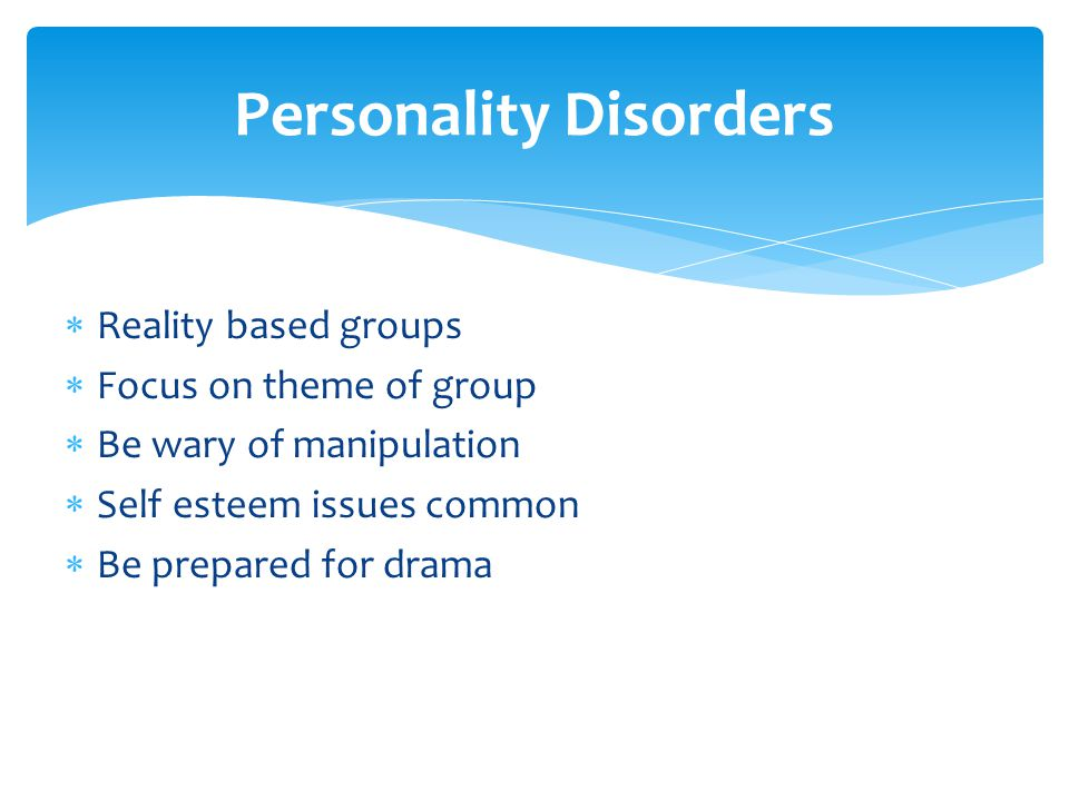  Reality based groups  Focus on theme of group  Be wary of manipulation  Self esteem issues common  Be prepared for drama Personality Disorders