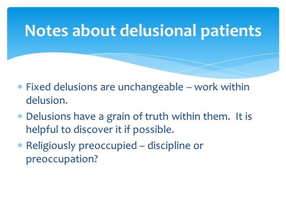  Fixed delusions are unchangeable – work within delusion.