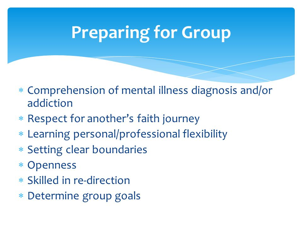  Comprehension of mental illness diagnosis and/or addiction  Respect for another's faith journey  Learning personal/professional flexibility  Setting clear boundaries  Openness  Skilled in re-direction  Determine group goals Preparing for Group