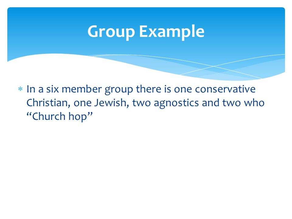  In a six member group there is one conservative Christian, one Jewish, two agnostics and two who Church hop Group Example