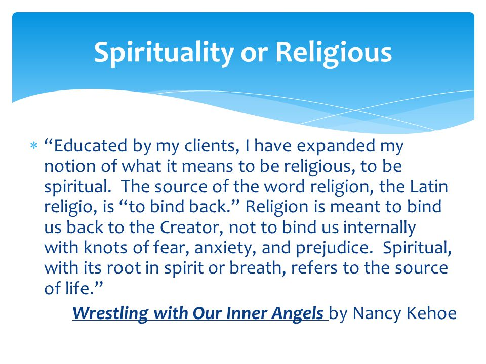  Educated by my clients, I have expanded my notion of what it means to be religious, to be spiritual.