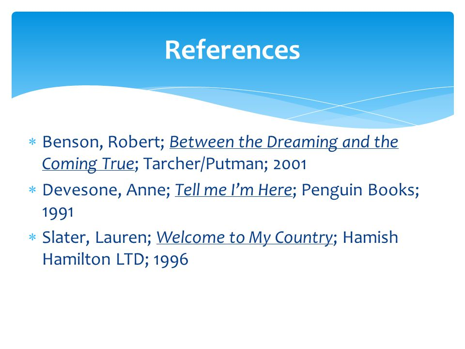  Benson, Robert; Between the Dreaming and the Coming True; Tarcher/Putman; 2001  Devesone, Anne; Tell me I'm Here; Penguin Books; 1991  Slater, Lauren; Welcome to My Country; Hamish Hamilton LTD; 1996 References