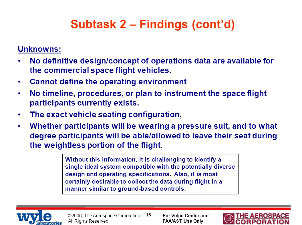 ©2006, The Aerospace Corporation, All Rights Reserved For Volpe Center and FAA/AST Use Only 16 Subtask 2 – Findings (cont'd) Unknowns: No definitive design/concept of operations data are available for the commercial space flight vehicles.