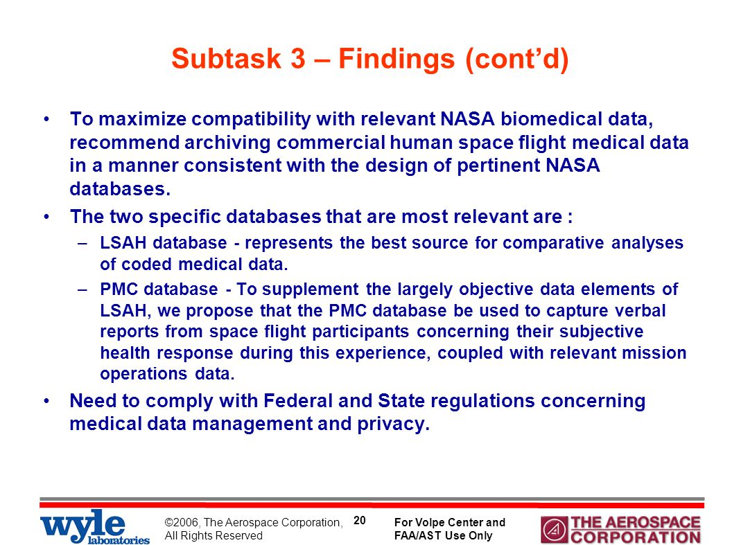 ©2006, The Aerospace Corporation, All Rights Reserved For Volpe Center and FAA/AST Use Only 20 Subtask 3 – Findings (cont'd) To maximize compatibility with relevant NASA biomedical data, recommend archiving commercial human space flight medical data in a manner consistent with the design of pertinent NASA databases.