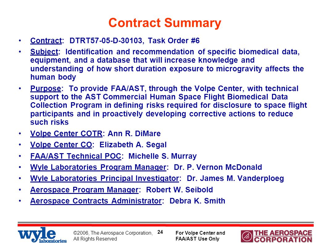 ©2006, The Aerospace Corporation, All Rights Reserved For Volpe Center and FAA/AST Use Only 24 Contract Summary Contract: DTRT57-05-D-30103, Task Order #6 Subject: Identification and recommendation of specific biomedical data, equipment, and a database that will increase knowledge and understanding of how short duration exposure to microgravity affects the human body Purpose: To provide FAA/AST, through the Volpe Center, with technical support to the AST Commercial Human Space Flight Biomedical Data Collection Program in defining risks required for disclosure to space flight participants and in proactively developing corrective actions to reduce such risks Volpe Center COTR: Ann R.