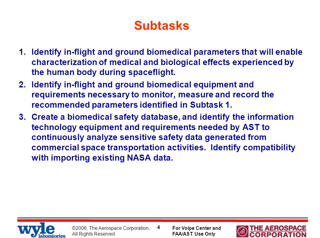 ©2006, The Aerospace Corporation, All Rights Reserved For Volpe Center and FAA/AST Use Only 15 Subtask 2 - Findings Basic system requirements: Built-in power supply (no vehicle power needed) Built-in data storage capability – minimum 3 hours Include sensors for: –Pulse rate –Blood Pressure –Electrocardiogram, ECG (Frank electrodes or equivalent) –Oxygen saturation –Respiration rate Portable (can be carried by participant) Noninvasive Technology Readiness Level (TRL) 6-7 Recording Bandwidth: (ECG – 0.47 Hz to 40 Hz) Analog-to-Digital (A/D) resolution: no less than 10 bits