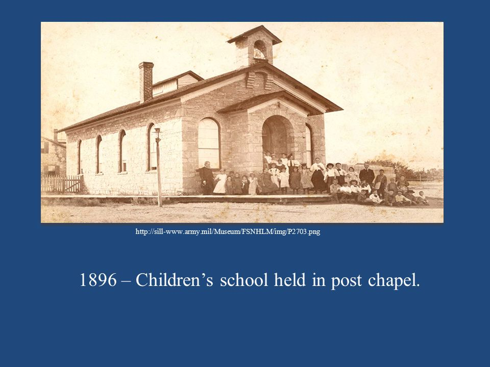 http://sill-www.army.mil/Museum/FSNHLM/img/P2703.png 1896 – Children's school held in post chapel.