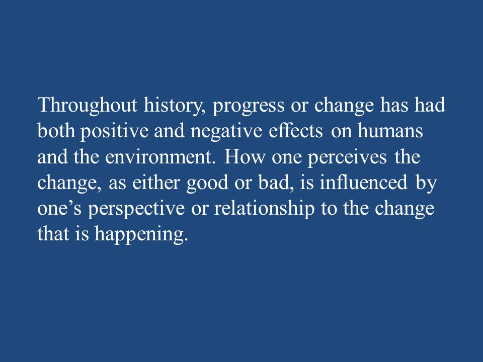 Throughout history, progress or change has had both positive and negative effects on humans and the environment. How one perceives the change, as eith